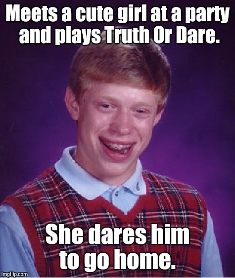 Bad Luck Brian Meme | Meets a cute girl at a party and plays Truth Or Dare. She dares him to go home. | image tagged in memes,bad luck brian | made w/ Imgflip meme maker