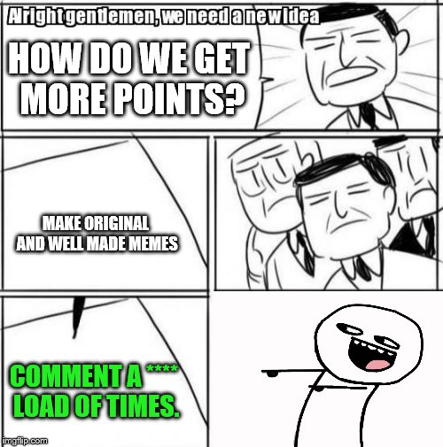 Me in a nutshell | HOW DO WE GET MORE POINTS? MAKE ORIGINAL AND WELL MADE MEMES COMMENT A **** LOAD OF TIMES. | image tagged in memes,alright gentlemen we need a new idea,buggylememe,comment,meme comments | made w/ Imgflip meme maker