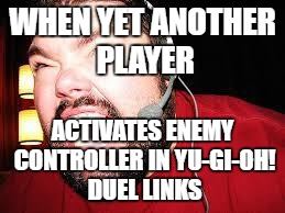 Angry gamer | WHEN YET ANOTHER PLAYER ACTIVATES ENEMY CONTROLLER IN YU-GI-OH! DUEL LINKS | image tagged in angry gamer,yu-gi-oh | made w/ Imgflip meme maker