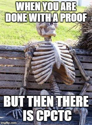 Waiting Skeleton Meme | WHEN YOU ARE DONE WITH A PROOF BUT THEN THERE IS CPCTC | image tagged in memes,waiting skeleton | made w/ Imgflip meme maker