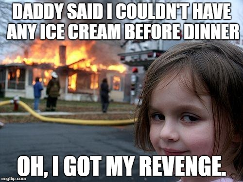 Disaster Girl Meme | DADDY SAID I COULDN'T HAVE ANY ICE CREAM BEFORE DINNER OH, I GOT MY REVENGE. | image tagged in memes,disaster girl | made w/ Imgflip meme maker