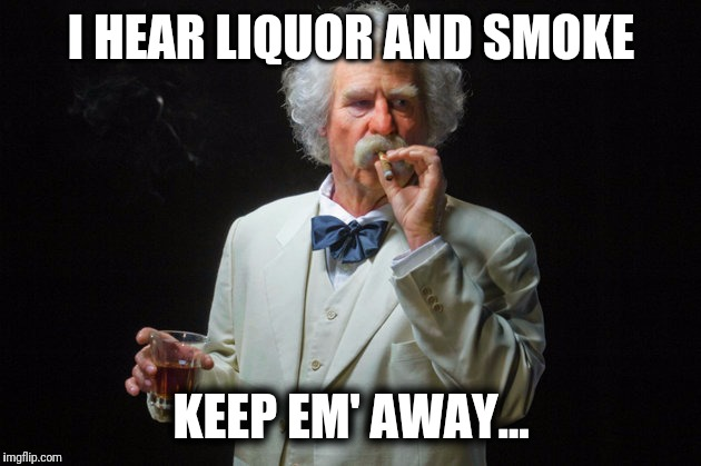 Mark twain | I HEAR LIQUOR AND SMOKE KEEP EM' AWAY... | image tagged in mark twain | made w/ Imgflip meme maker