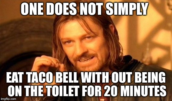 One Does Not Simply Meme | ONE DOES NOT SIMPLY EAT TACO BELL WITH OUT BEING ON THE TOILET FOR 20 MINUTES | image tagged in memes,one does not simply | made w/ Imgflip meme maker