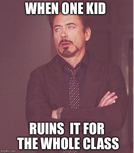 Face You Make Robert Downey Jr Meme | WHEN ONE KID RUINS  IT FOR THE WHOLE CLASS | image tagged in memes,face you make robert downey jr | made w/ Imgflip meme maker