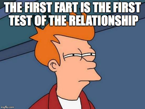 Futurama Fry Meme | THE FIRST FART IS THE FIRST TEST OF THE RELATIONSHIP | image tagged in memes,futurama fry | made w/ Imgflip meme maker