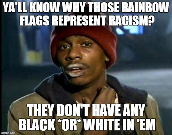 That just occurred to me while thinking of the pride flag. | YA'LL KNOW WHY THOSE RAINBOW FLAGS REPRESENT RACISM? THEY DON'T HAVE ANY BLACK *OR* WHITE IN 'EM | image tagged in memes,dave chappelle,funny,racism,rainbow,lgbt | made w/ Imgflip meme maker
