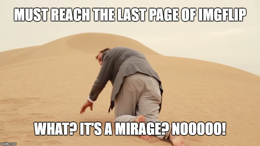 Reaching the last page on imgflip | MUST REACH THE LAST PAGE OF IMGFLIP WHAT? IT'S A MIRAGE? NOOOOO! | image tagged in desert,imgflip,crawling,last breath,mirage | made w/ Imgflip meme maker