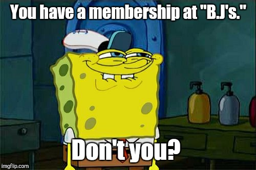 "Dont You Squidward Meme | You have a membership at ""B.J's."" Don't you? 