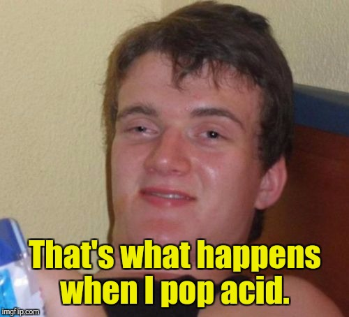 10 Guy Meme | That's what happens when I pop acid. | image tagged in memes,10 guy | made w/ Imgflip meme maker