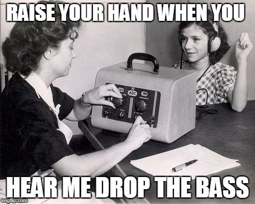 A Side Job for DJs | RAISE YOUR HAND WHEN YOU HEAR ME DROP THE BASS | image tagged in hearing test,drop the bass,dj | made w/ Imgflip meme maker