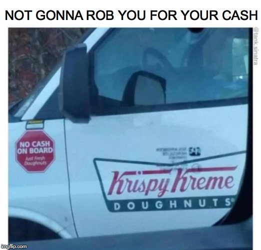 When The Local Cops Are Busy | NOT GONNA ROB YOU FOR YOUR CASH | image tagged in krispy kreme,robbery,donuts | made w/ Imgflip meme maker