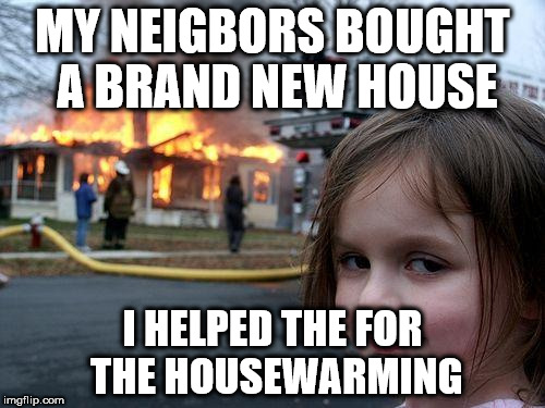 Disaster Girl Meme | MY NEIGBORS BOUGHT A BRAND NEW HOUSE I HELPED THE FOR THE HOUSEWARMING | image tagged in memes,disaster girl | made w/ Imgflip meme maker