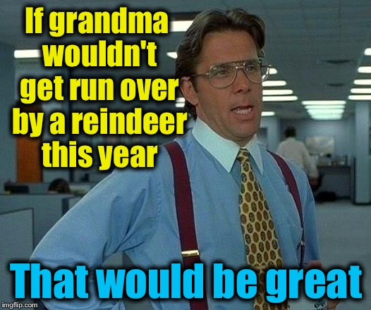 Hopefully Grandma will look both ways this time.... | If grandma wouldn't get run over by a reindeer this year That would be great | image tagged in memes,that would be great,evilmandoevil,christmas,rudolph,funny | made w/ Imgflip meme maker