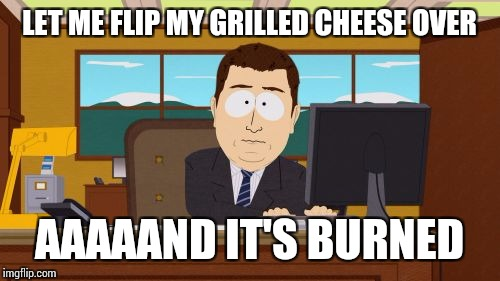 Just put it on the plate burned side down and act like nothing is wrong | LET ME FLIP MY GRILLED CHEESE OVER AAAAAND IT'S BURNED | image tagged in memes,aaaaand its gone | made w/ Imgflip meme maker