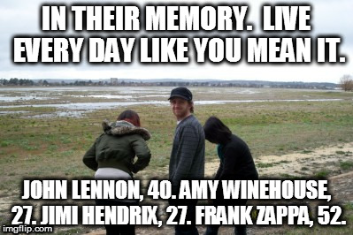 In their memory | IN THEIR MEMORY.  LIVE EVERY DAY LIKE YOU MEAN IT. JOHN LENNON, 40. AMY WINEHOUSE, 27. JIMI HENDRIX, 27. FRANK ZAPPA, 52. | image tagged in lennon,winehouse | made w/ Imgflip meme maker