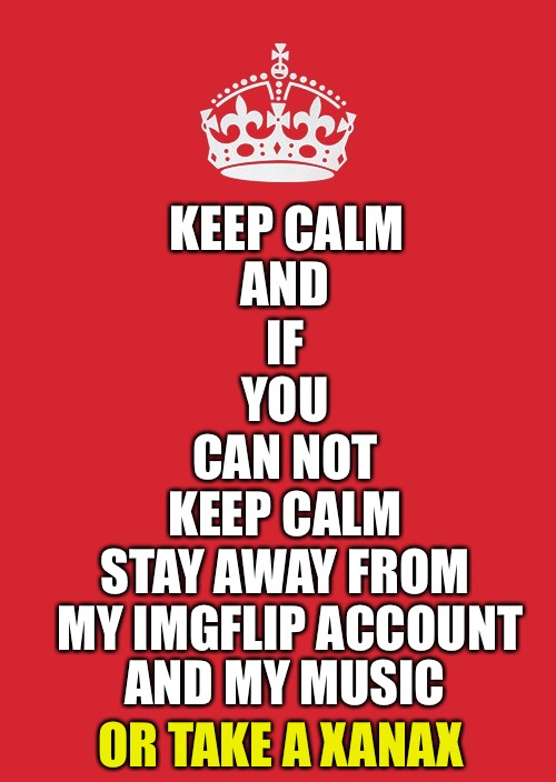 Foreallzz | KEEP CALM AND IF YOU CAN NOT KEEP CALM STAY AWAY FROM MY IMGFLIP ACCOUNT AND MY MUSIC OR TAKE A XANAX | image tagged in memes,keep calm and carry on red,funny | made w/ Imgflip meme maker