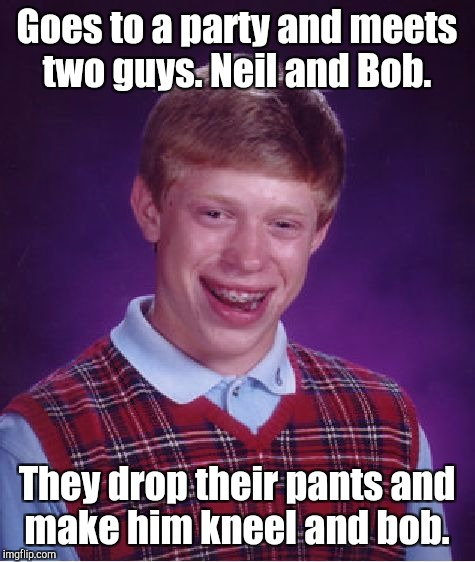 Bad Luck Brian Meme | Goes to a party and meets two guys. Neil and Bob. They drop their pants and make him kneel and bob. | image tagged in memes,bad luck brian | made w/ Imgflip meme maker