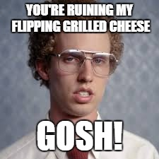 YOU'RE RUINING MY FLIPPING GRILLED CHEESE GOSH! | made w/ Imgflip meme maker