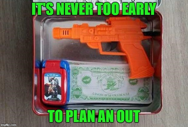 Family life must be rough when the six year old is planning ahead! | IT'S NEVER TOO EARLY TO PLAN AN OUT | image tagged in just in case,memes,planning ahead,funny,crisis,have an out | made w/ Imgflip meme maker