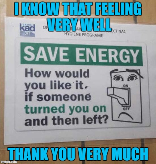 Why do they have to open old wounds? | I KNOW THAT FEELING VERY WELL THANK YOU VERY MUCH | image tagged in save energy,memes,funny signs,conserve,funny,sign | made w/ Imgflip meme maker
