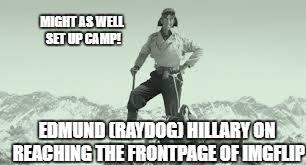Famous moments in IMGFLIP history... | EDMUND (RAYDOG) HILLARY ON REACHING THE FRONTPAGE OF IMGFLIP MIGHT AS WELL SET UP CAMP! | image tagged in front page | made w/ Imgflip meme maker