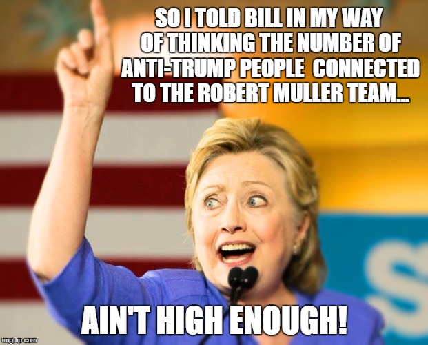Hillary reaches out to her supporters and expresses her feelings over the  events concerning Muller, Strzok and Lisa Page | SO I TOLD BILL IN MY WAY OF THINKING THE NUMBER OF ANTI-TRUMP PEOPLE  CONNECTED TO THE ROBERT MULLER TEAM... AIN'T HIGH ENOUGH! | image tagged in too damn high hillary,memes,liberals vs conservatives,trump inauguration,election 2016 aftermath,hillary clinton | made w/ Imgflip meme maker