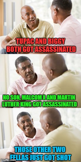 TUPAC AND BIGGY BOTH GOT ASSASSINATED NO SON, MALCOM X AND MARTIN LUTHER KING GOT ASSASSINATED THOSE OTHER TWO FELLAS JUST GOT SHOT | made w/ Imgflip meme maker
