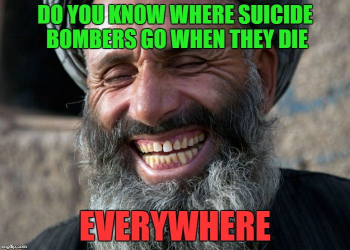 DO YOU KNOW WHERE SUICIDE BOMBERS GO WHEN THEY DIE EVERYWHERE | made w/ Imgflip meme maker