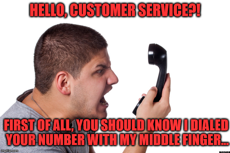 [_____] Has The Worst Customer Service | HELLO, CUSTOMER SERVICE?! FIRST OF ALL, YOU SHOULD KNOW I DIALED YOUR NUMBER WITH MY MIDDLE FINGER... | image tagged in angry customer,memes,customer service,what if i told you | made w/ Imgflip meme maker