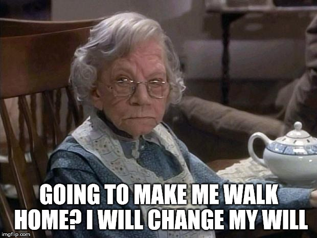 GOING TO MAKE ME WALK HOME? I WILL CHANGE MY WILL | made w/ Imgflip meme maker
