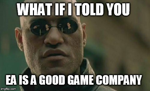Matrix Morpheus Meme | WHAT IF I TOLD YOU EA IS A GOOD GAME COMPANY | image tagged in memes,matrix morpheus,gaming | made w/ Imgflip meme maker