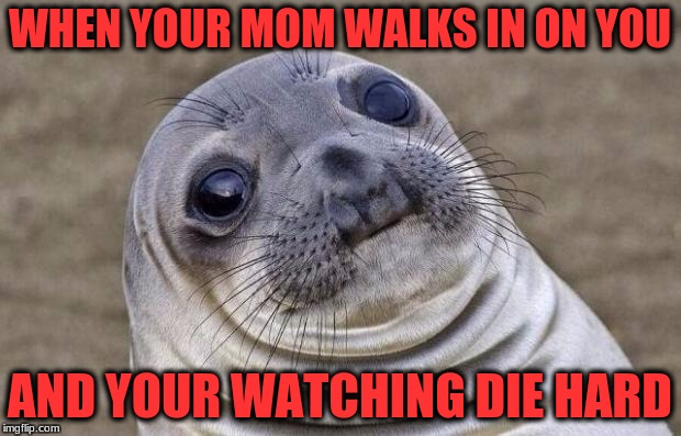 Awkward Moment Sealion Meme | WHEN YOUR MOM WALKS IN ON YOU AND YOUR WATCHING DIE HARD | image tagged in memes,awkward moment sealion | made w/ Imgflip meme maker