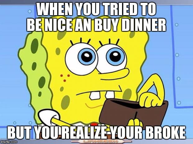 Sponge Bob Wallet | WHEN YOU TRIED TO BE NICE AN BUY DINNER BUT YOU REALIZE YOUR BROKE | image tagged in sponge bob wallet | made w/ Imgflip meme maker