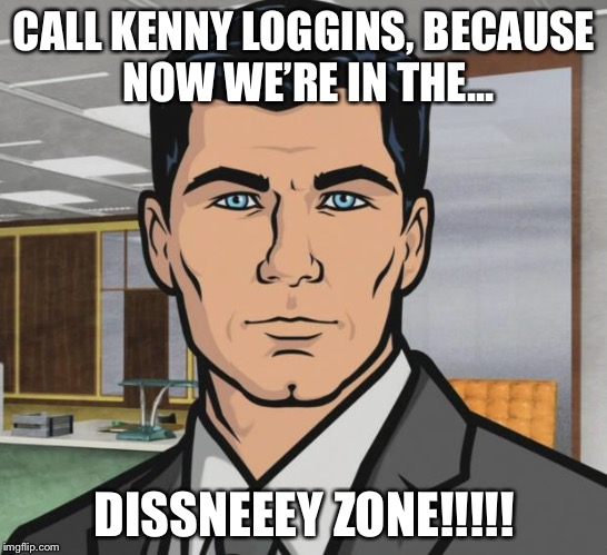 sterling archer | CALL KENNY LOGGINS, BECAUSE NOW WE'RE IN THE... DISSNEEEY ZONE!!!!! | image tagged in sterling archer | made w/ Imgflip meme maker