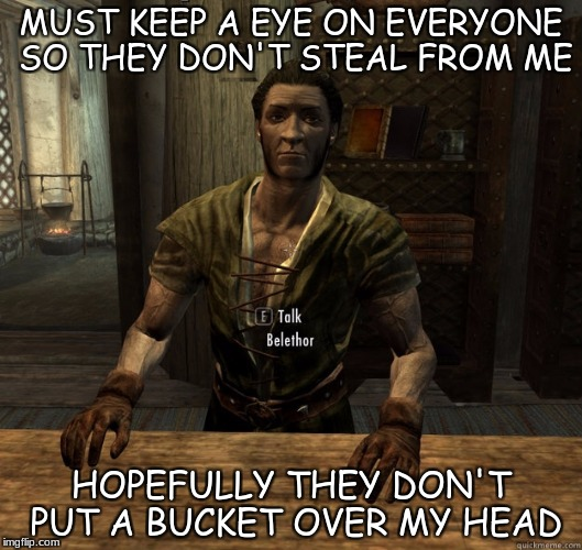 MUST KEEP A EYE ON EVERYONE SO THEY DON'T STEAL FROM ME; HOPEFULLY THEY DON'T PUT A BUCKET OVER MY HEAD | image tagged in skyrim shopkeep | made w/ Imgflip meme maker