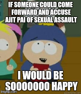 Craig Would Be So Happy | IF SOMEONE COULD COME FORWARD AND ACCUSE AJIT PAI OF SEXUAL ASSAULT I WOULD BE SOOOOOOO HAPPY | image tagged in craig would be so happy,AdviceAnimals | made w/ Imgflip meme maker