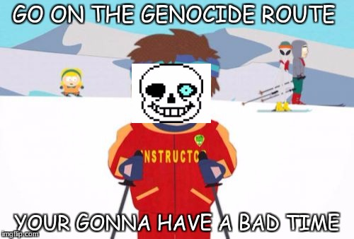 Super Cool Ski Instructor Meme | GO ON THE GENOCIDE ROUTE YOUR GONNA HAVE A BAD TIME | image tagged in memes,super cool ski instructor | made w/ Imgflip meme maker