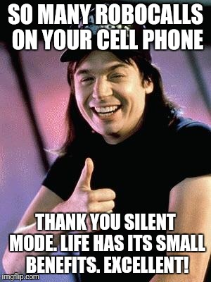 Wayne's world  | SO MANY ROBOCALLS ON YOUR CELL PHONE THANK YOU SILENT MODE. LIFE HAS ITS SMALL BENEFITS. EXCELLENT! | image tagged in wayne's world | made w/ Imgflip meme maker