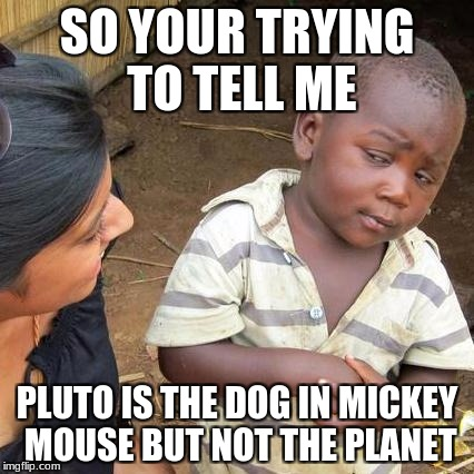 Third World Skeptical Kid Meme | SO YOUR TRYING TO TELL ME PLUTO IS THE DOG IN MICKEY MOUSE BUT NOT THE PLANET | image tagged in memes,third world skeptical kid | made w/ Imgflip meme maker