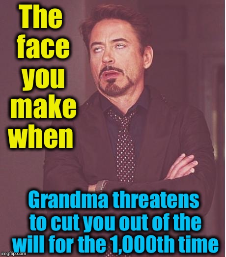 Face You Make Robert Downey Jr Meme | The face you make when Grandma threatens to cut you out of the will for the 1,000th time | image tagged in memes,face you make robert downey jr | made w/ Imgflip meme maker