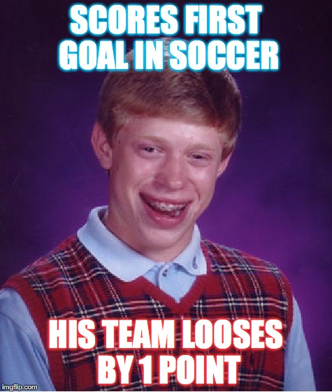 Bad Luck Brian Meme | SCORES FIRST GOAL IN SOCCER HIS TEAM LOOSES BY 1 POINT | image tagged in memes,bad luck brian | made w/ Imgflip meme maker