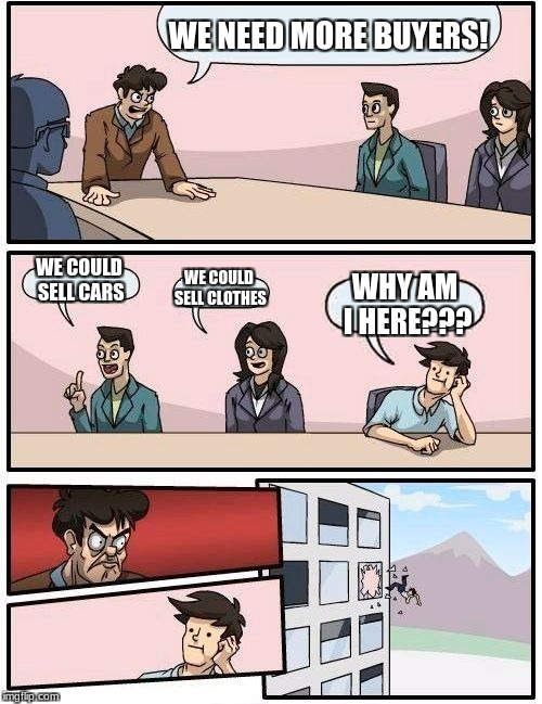 Boardroom Meeting Suggestion Meme | WE NEED MORE BUYERS! WE COULD SELL CARS WE COULD SELL CLOTHES WHY AM I HERE??? | image tagged in memes,boardroom meeting suggestion | made w/ Imgflip meme maker