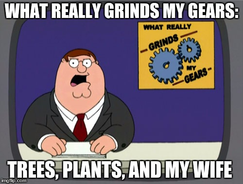 Peter Griffin News Meme | WHAT REALLY GRINDS MY GEARS: TREES, PLANTS, AND MY WIFE | image tagged in memes,peter griffin news | made w/ Imgflip meme maker
