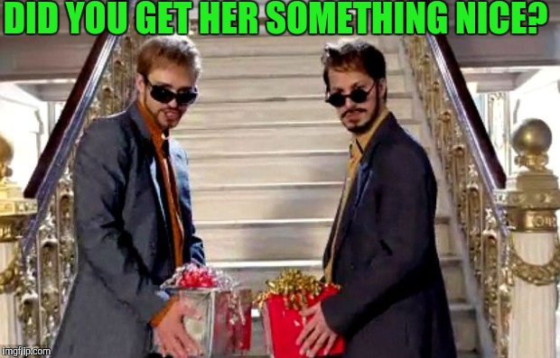 DID YOU GET HER SOMETHING NICE? | made w/ Imgflip meme maker