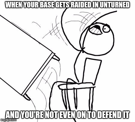 when your base gets raided in unturned | WHEN YOUR BASE GETS RAIDED IN UNTURNED AND YOU'RE NOT EVEN ON TO DEFEND IT | image tagged in memes,table flip guy,unturned | made w/ Imgflip meme maker