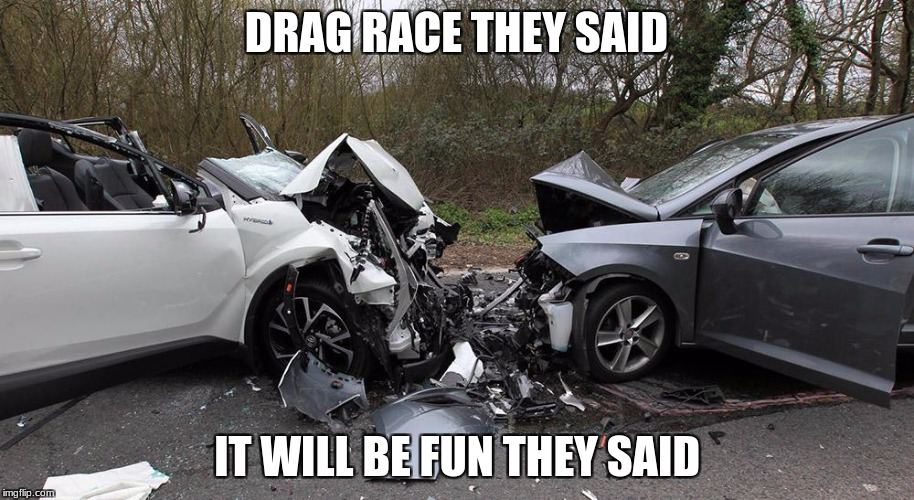 DRAG RACE THEY SAID IT WILL BE FUN THEY SAID | image tagged in memes,funny,car crash | made w/ Imgflip meme maker