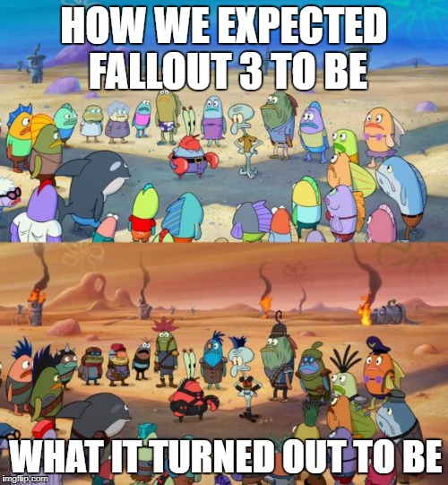 Fallout 3: better late than never | HOW WE EXPECTED FALLOUT 3 TO BE WHAT IT TURNED OUT TO BE | image tagged in spongebob apocalypse,fallout | made w/ Imgflip meme maker
