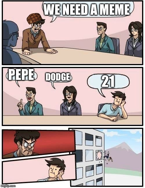 Boardroom Meeting Suggestion Meme | WE NEED A MEME PEPE DODGE 21 | image tagged in memes,boardroom meeting suggestion,scumbag | made w/ Imgflip meme maker