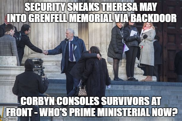 SECURITY SNEAKS THERESA MAY INTO GRENFELL MEMORIAL VIA BACKDOOR CORBYN CONSOLES SURVIVORS AT FRONT - WHO'S PRIME MINISTERIAL NOW? | image tagged in corbyngrenfell | made w/ Imgflip meme maker