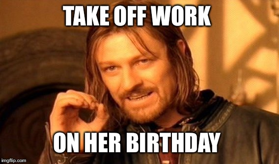 One Does Not Simply Meme | TAKE OFF WORK ON HER BIRTHDAY | image tagged in memes,one does not simply | made w/ Imgflip meme maker